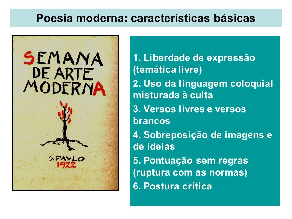 Poesia moderna: características básicas 1. Liberdade de expressão (temática livre) 2. Uso da linguagem coloquial misturada à culta 3. Versos livres e