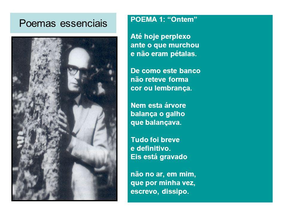Poemas essenciais POEMA 1: Ontem Até hoje perplexo ante o que murchou e não eram pétalas. De como este banco não reteve forma cor ou lembrança. Nem es