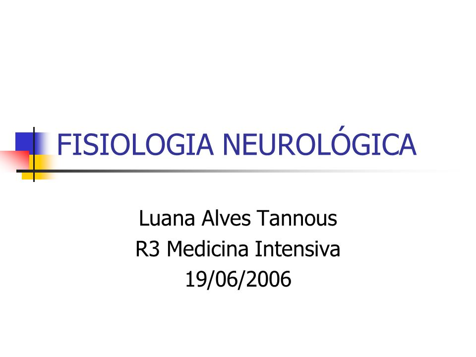 FISIOLOGIA NEUROLÓGICA Luana Alves Tannous R3 Medicina Intensiva 19/06/2006