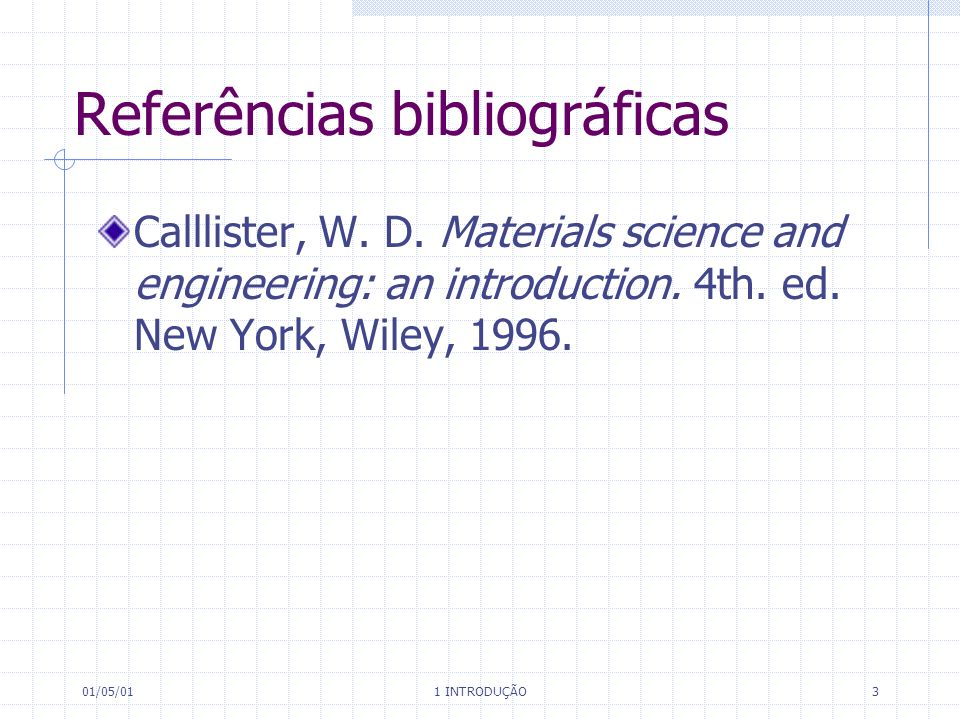 01/05/01 1 INTRODUÇÃO 3 Referências bibliográficas Calllister, W. D. Materials science and engineering: an introduction. 4th. ed. New York, Wiley, 199