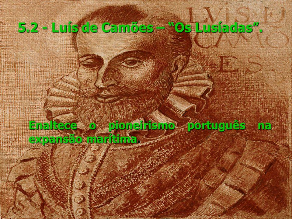 5.2 - Luís de Camões – Os Lusíadas. Enaltece o pioneirismo português na expansão marítima. Enaltece o pioneirismo português na expansão marítima.