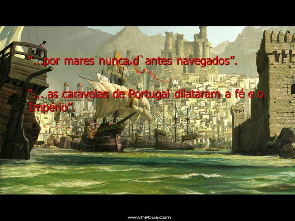 ...por mares nunca d`antes navegados....por mares nunca d`antes navegados.... as caravelas de Portugal dilataram a fé e o Império.... as caravelas de