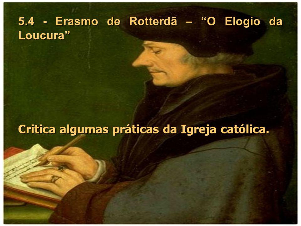 5.4 - Erasmo de Rotterdã – O Elogio da Loucura Critica algumas práticas da Igreja católica.