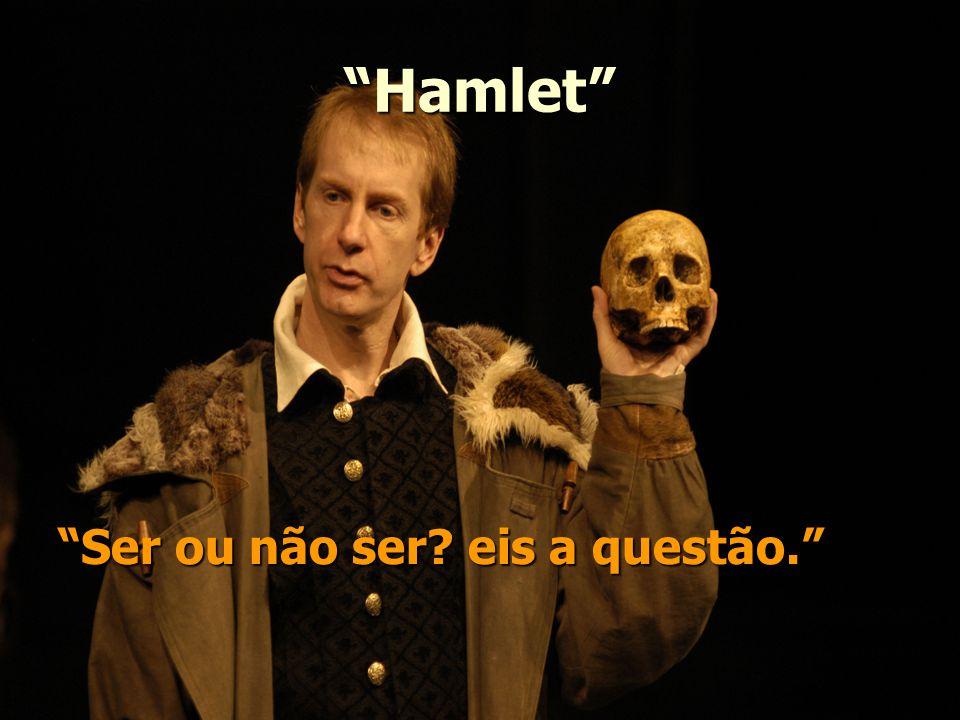 Hamlet Ser ou não ser? eis a questão.