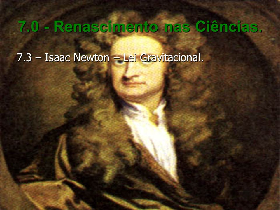 7.0 - Renascimento nas Ciências. 7.3 – Isaac Newton – Lei Gravitacional.