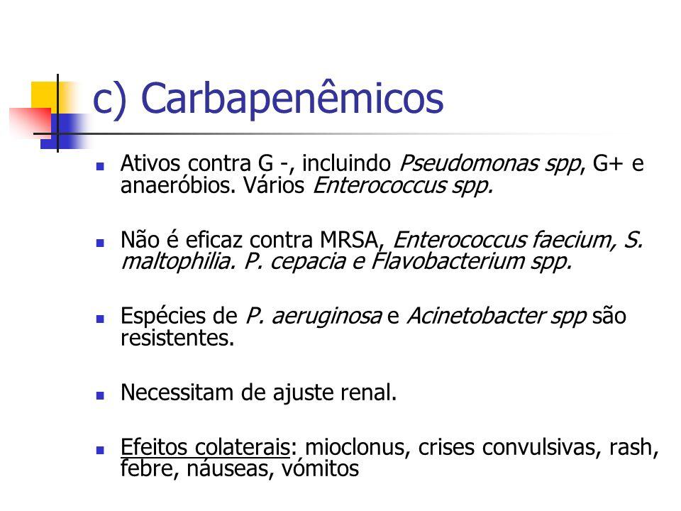 c) Carbapenêmicos Ativos contra G -, incluindo Pseudomonas spp, G+ e anaeróbios. Vários Enterococcus spp. Não é eficaz contra MRSA, Enterococcus faeci