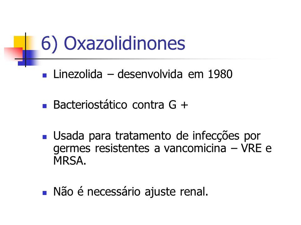 6) Oxazolidinones Linezolida – desenvolvida em 1980 Bacteriostático contra G + Usada para tratamento de infecções por germes resistentes a vancomicina