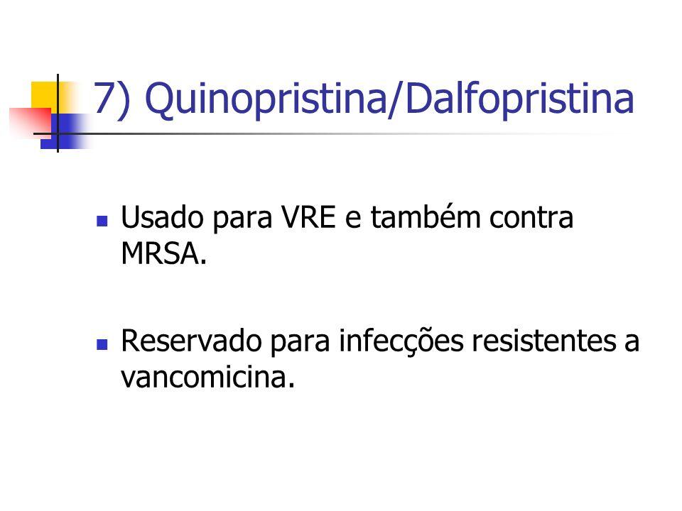 7) Quinopristina/Dalfopristina Usado para VRE e também contra MRSA. Reservado para infecções resistentes a vancomicina.