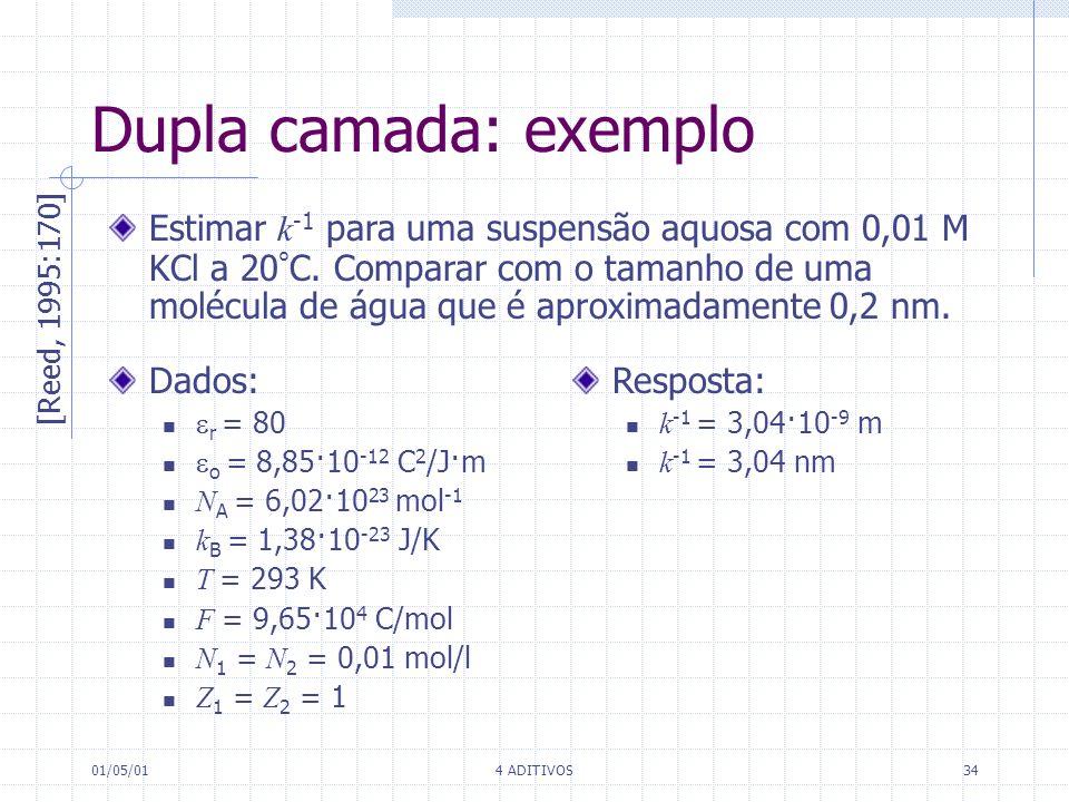 01/05/014 ADITIVOS34 [Reed, 1995:170] Dupla camada: exemplo Estimar k -1 para uma suspensão aquosa com 0,01 M KCl a 20 ° C. Comparar com o tamanho de