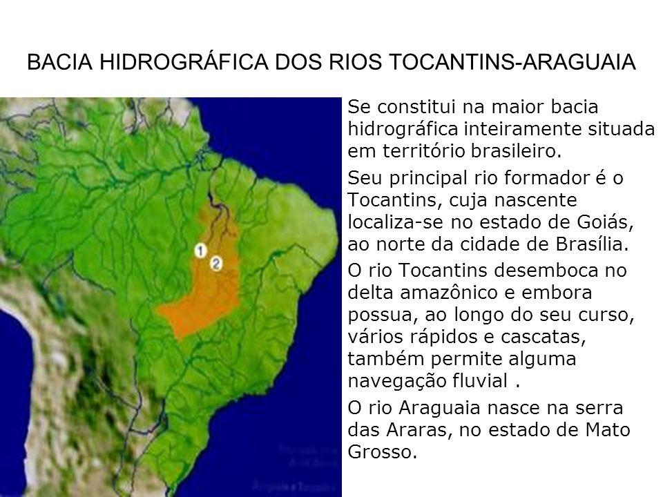 BACIA HIDROGRÁFICA DOS RIOS TOCANTINS-ARAGUAIA Se constitui na maior bacia hidrográfica inteiramente situada em território brasileiro. Seu principal r