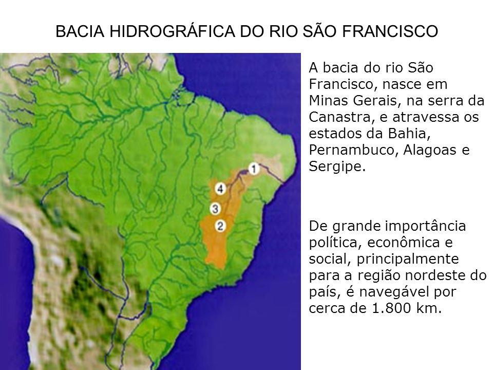 BACIA HIDROGRÁFICA DO RIO SÃO FRANCISCO A bacia do rio São Francisco, nasce em Minas Gerais, na serra da Canastra, e atravessa os estados da Bahia, Pe
