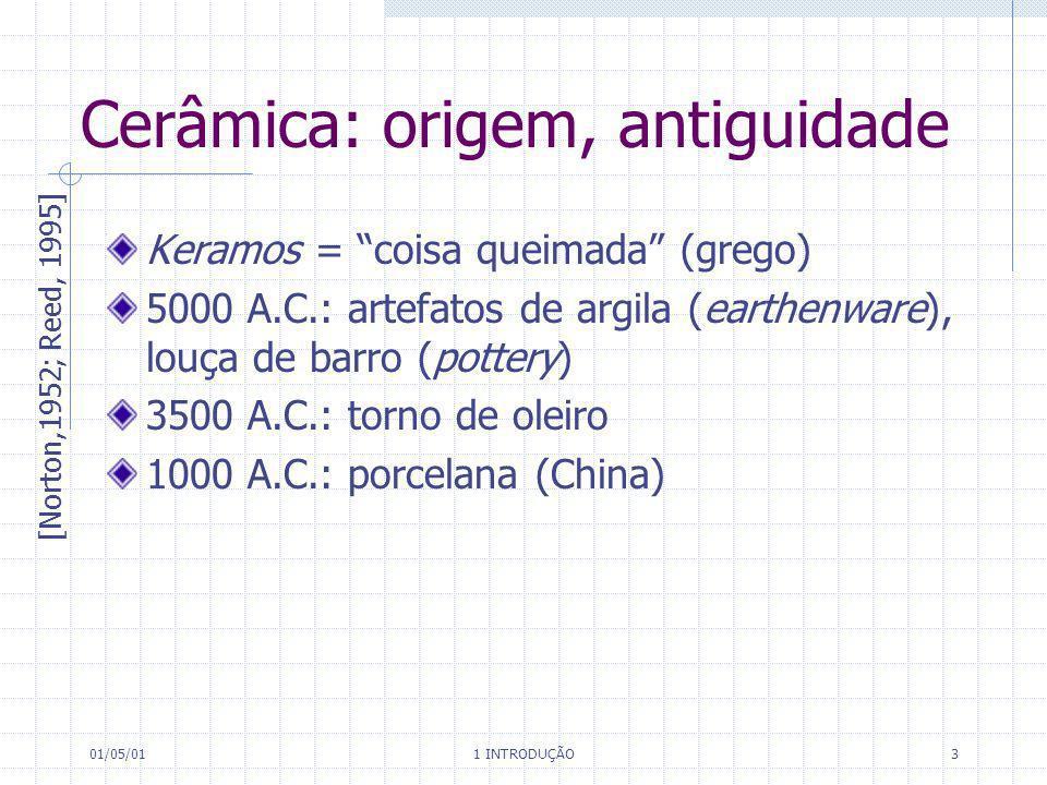 01/05/01 1 INTRODUÇÃO 3 Cerâmica: origem, antiguidade Keramos = coisa queimada (grego) 5000 A.C.: artefatos de argila (earthenware), louça de barro (p