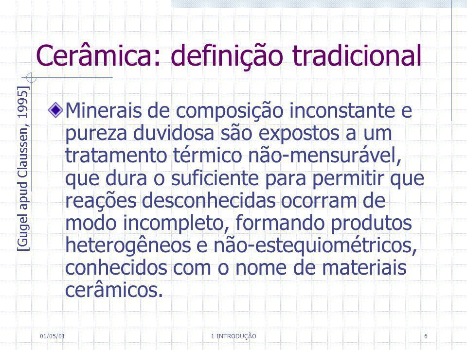 01/05/01 1 INTRODUÇÃO 6 Cerâmica: definição tradicional Minerais de composição inconstante e pureza duvidosa são expostos a um tratamento térmico não-