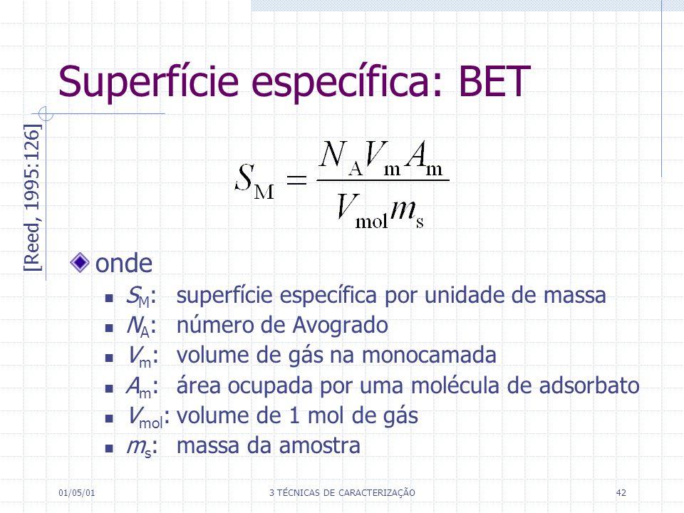 01/05/013 TÉCNICAS DE CARACTERIZAÇÃO42 onde S M : superfície específica por unidade de massa N A : número de Avogrado V m :volume de gás na monocamada A m :área ocupada por uma molécula de adsorbato V mol :volume de 1 mol de gás m s :massa da amostra Superfície específica: BET [Reed, 1995:126]