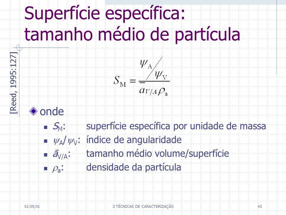 01/05/013 TÉCNICAS DE CARACTERIZAÇÃO43 onde S M : superfície específica por unidade de massa A / V : índice de angularidade ā V/A : tamanho médio volume/superfície a :densidade da partícula Superfície específica: tamanho médio de partícula [Reed, 1995:127]