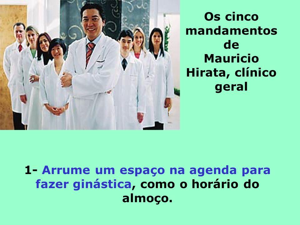 Os cinco mandamentos de Mauricio Hirata, clínico geral 1- Arrume um espaço na agenda para fazer ginástica, como o horário do almoço.
