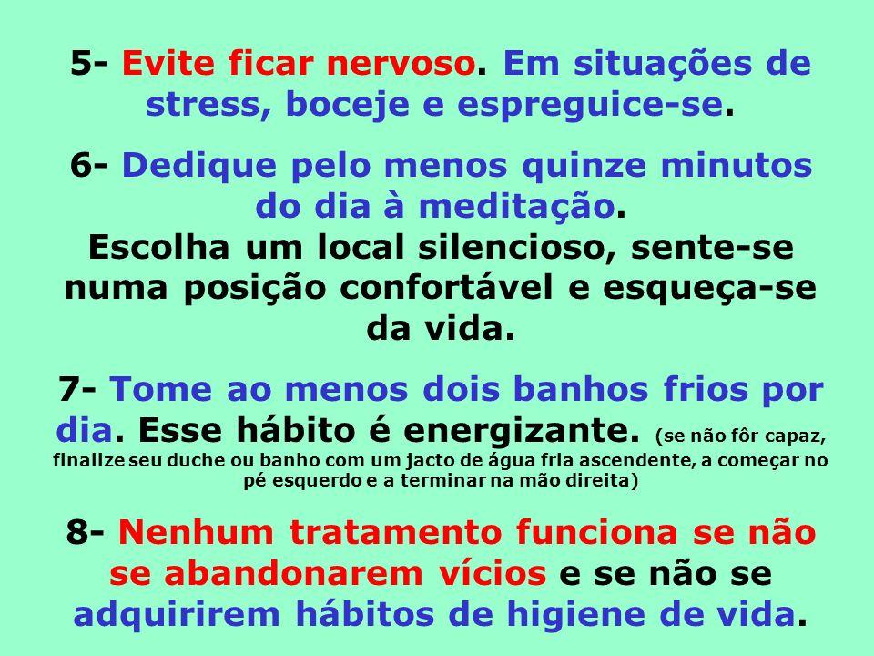 5- Evite ficar nervoso. Em situações de stress, boceje e espreguice-se. 6- Dedique pelo menos quinze minutos do dia à meditação. Escolha um local sile