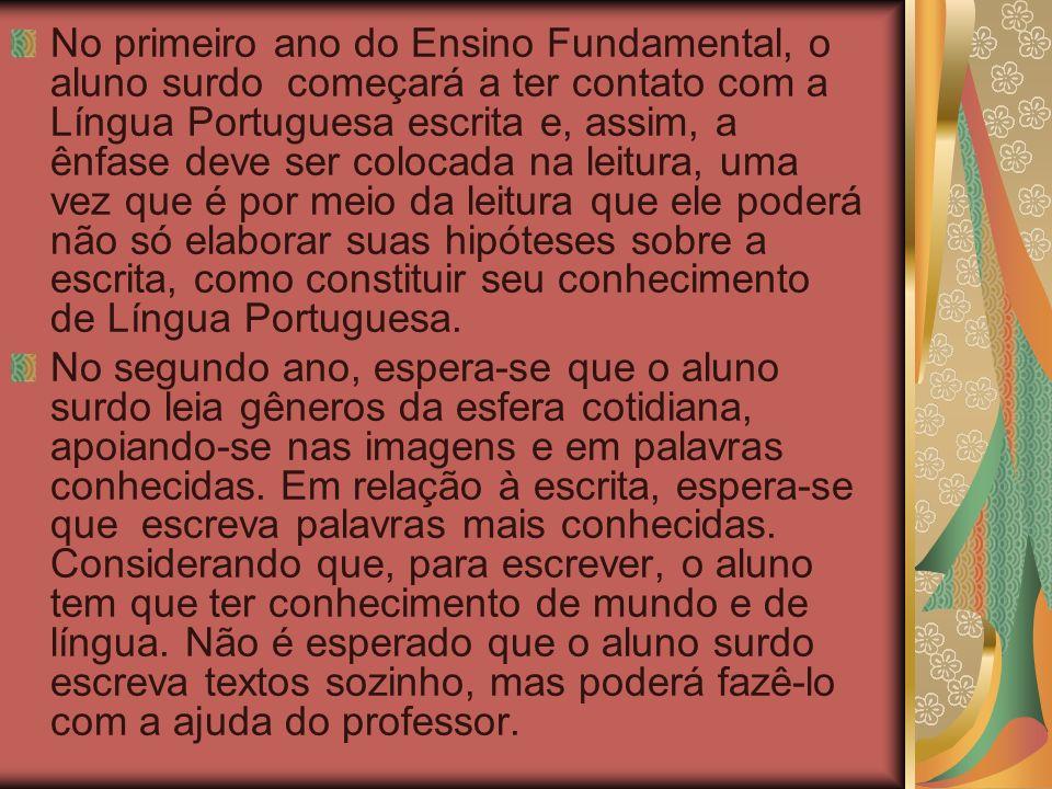 No primeiro ano do Ensino Fundamental, o aluno surdo começará a ter contato com a Língua Portuguesa escrita e, assim, a ênfase deve ser colocada na le