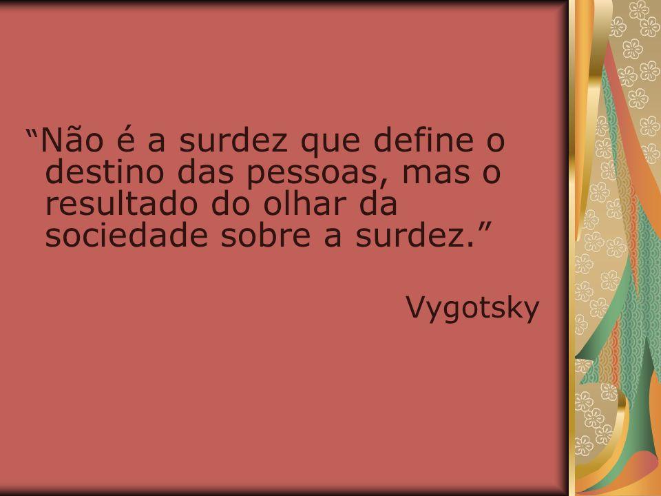 Não é a surdez que define o destino das pessoas, mas o resultado do olhar da sociedade sobre a surdez. Vygotsky