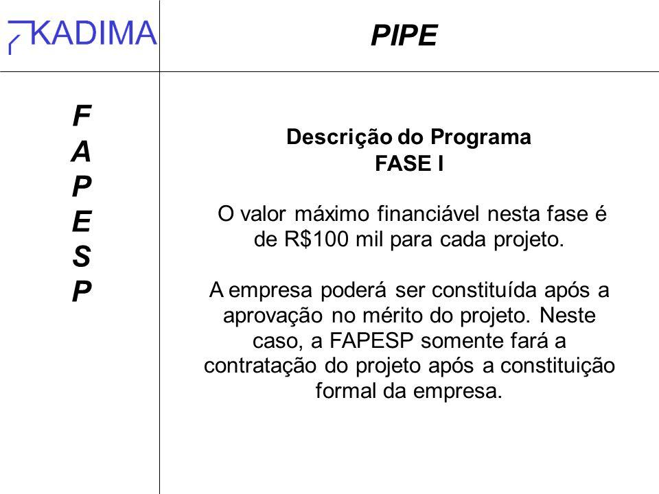 PIPE FAPESPFAPESP Descrição do Programa FASE I O valor máximo financiável nesta fase é de R$100 mil para cada projeto.