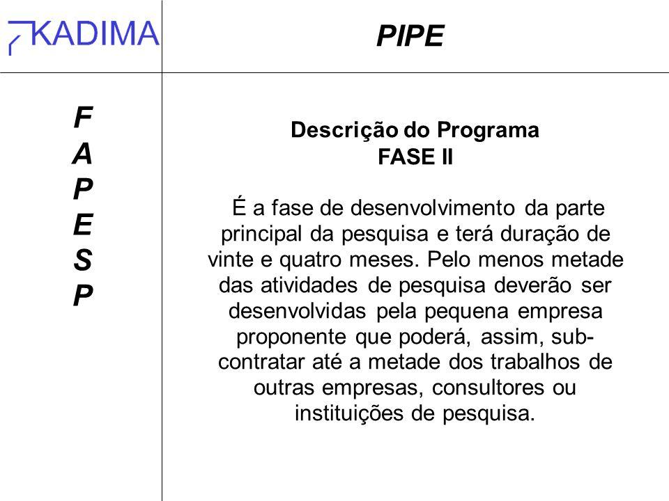 PIPE FAPESPFAPESP Descrição do Programa FASE II É a fase de desenvolvimento da parte principal da pesquisa e terá duração de vinte e quatro meses.