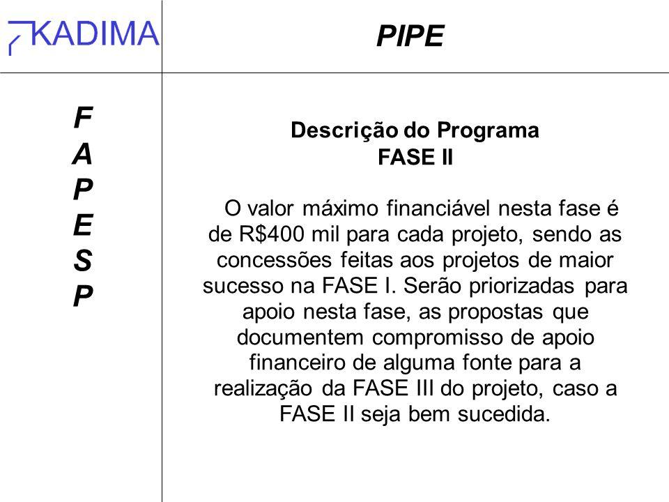 PIPE FAPESPFAPESP Descrição do Programa FASE II O valor máximo financiável nesta fase é de R$400 mil para cada projeto, sendo as concessões feitas aos projetos de maior sucesso na FASE I.