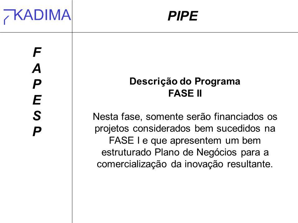 PIPE FAPESPFAPESP Descrição do Programa FASE II Nesta fase, somente serão financiados os projetos considerados bem sucedidos na FASE I e que apresentem um bem estruturado Plano de Negócios para a comercialização da inovação resultante.