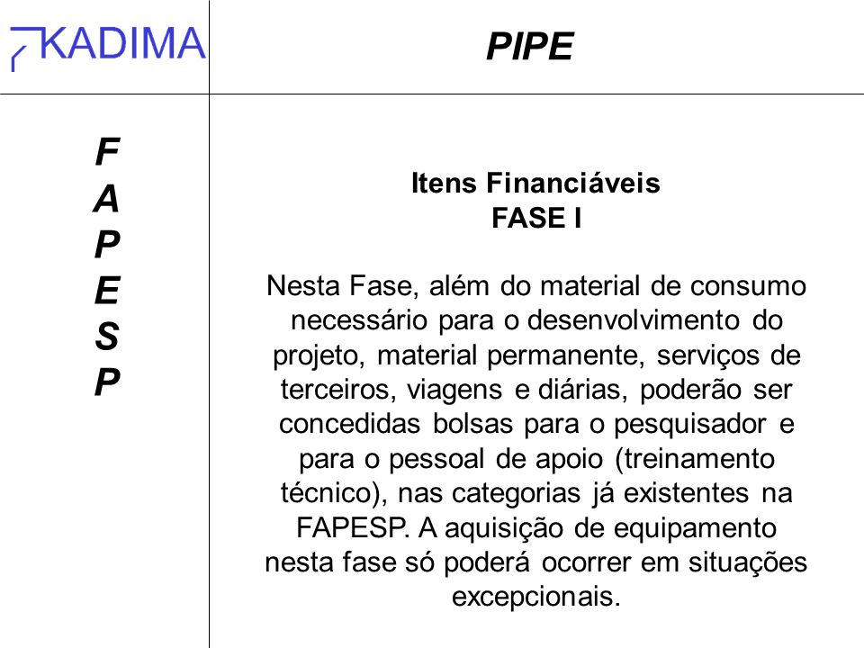 PIPE FAPESPFAPESP Itens Financiáveis FASE I Nesta Fase, além do material de consumo necessário para o desenvolvimento do projeto, material permanente,