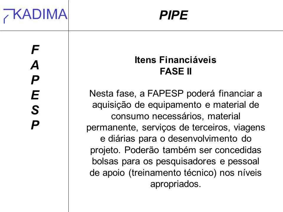 PIPE FAPESPFAPESP Itens Financiáveis FASE II Nesta fase, a FAPESP poderá financiar a aquisição de equipamento e material de consumo necessários, material permanente, serviços de terceiros, viagens e diárias para o desenvolvimento do projeto.
