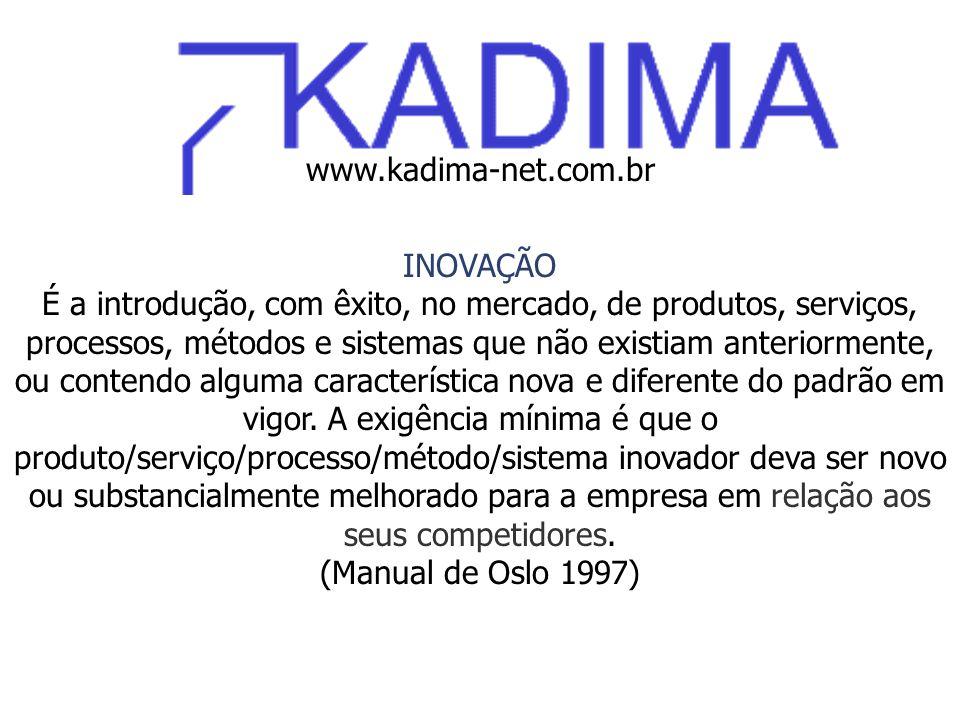 www.kadima-net.com.br INOVAÇÃO É a introdução, com êxito, no mercado, de produtos, serviços, processos, métodos e sistemas que não existiam anteriormente, ou contendo alguma característica nova e diferente do padrão em vigor.