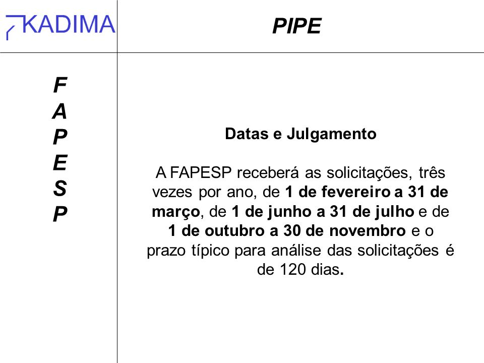 PIPE FAPESPFAPESP Datas e Julgamento A FAPESP receberá as solicitações, três vezes por ano, de 1 de fevereiro a 31 de março, de 1 de junho a 31 de julho e de 1 de outubro a 30 de novembro e o prazo típico para análise das solicitações é de 120 dias.