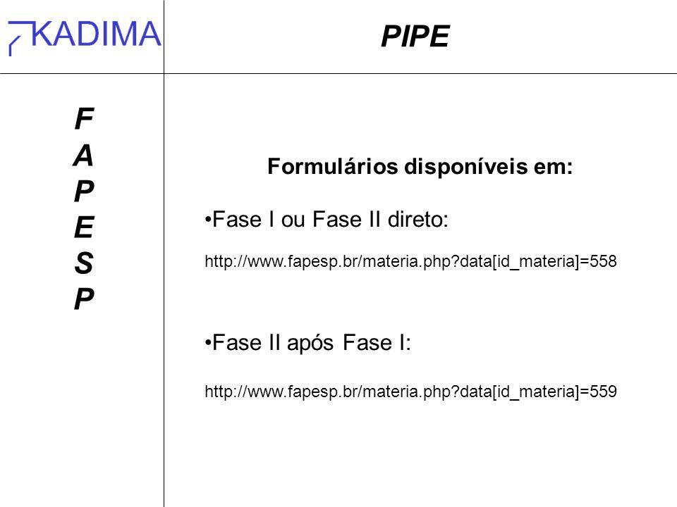 PIPE FAPESPFAPESP Formulários disponíveis em: Fase I ou Fase II direto: http://www.fapesp.br/materia.php?data[id_materia]=558 Fase II após Fase I: http://www.fapesp.br/materia.php?data[id_materia]=559