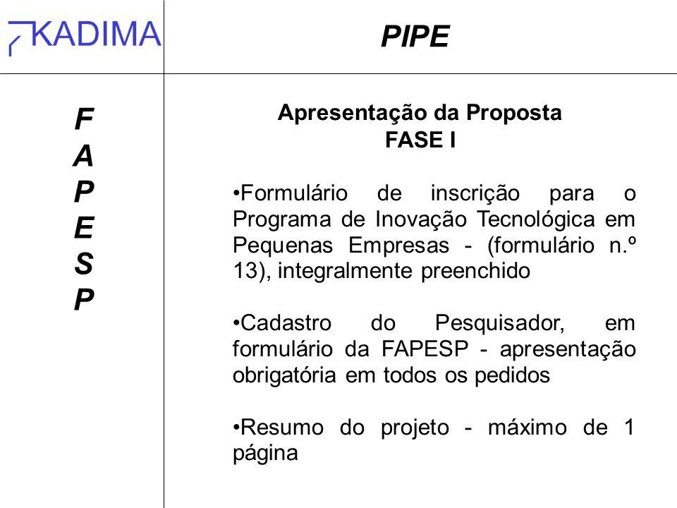 PIPE FAPESPFAPESP Apresentação da Proposta FASE I Formulário de inscrição para o Programa de Inovação Tecnológica em Pequenas Empresas - (formulário n.º 13), integralmente preenchido Cadastro do Pesquisador, em formulário da FAPESP - apresentação obrigatória em todos os pedidos Resumo do projeto - máximo de 1 página