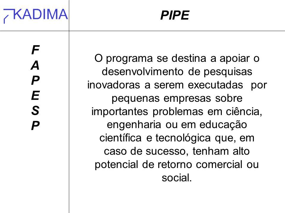 PIPE FAPESPFAPESP O programa se destina a apoiar o desenvolvimento de pesquisas inovadoras a serem executadas por pequenas empresas sobre importantes
