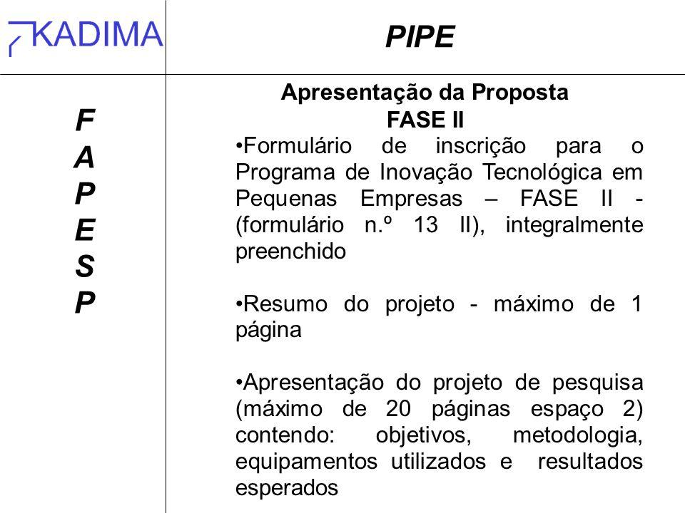 PIPE FAPESPFAPESP Apresentação da Proposta FASE II Formulário de inscrição para o Programa de Inovação Tecnológica em Pequenas Empresas – FASE II - (formulário n.º 13 II), integralmente preenchido Resumo do projeto - máximo de 1 página Apresentação do projeto de pesquisa (máximo de 20 páginas espaço 2) contendo: objetivos, metodologia, equipamentos utilizados e resultados esperados