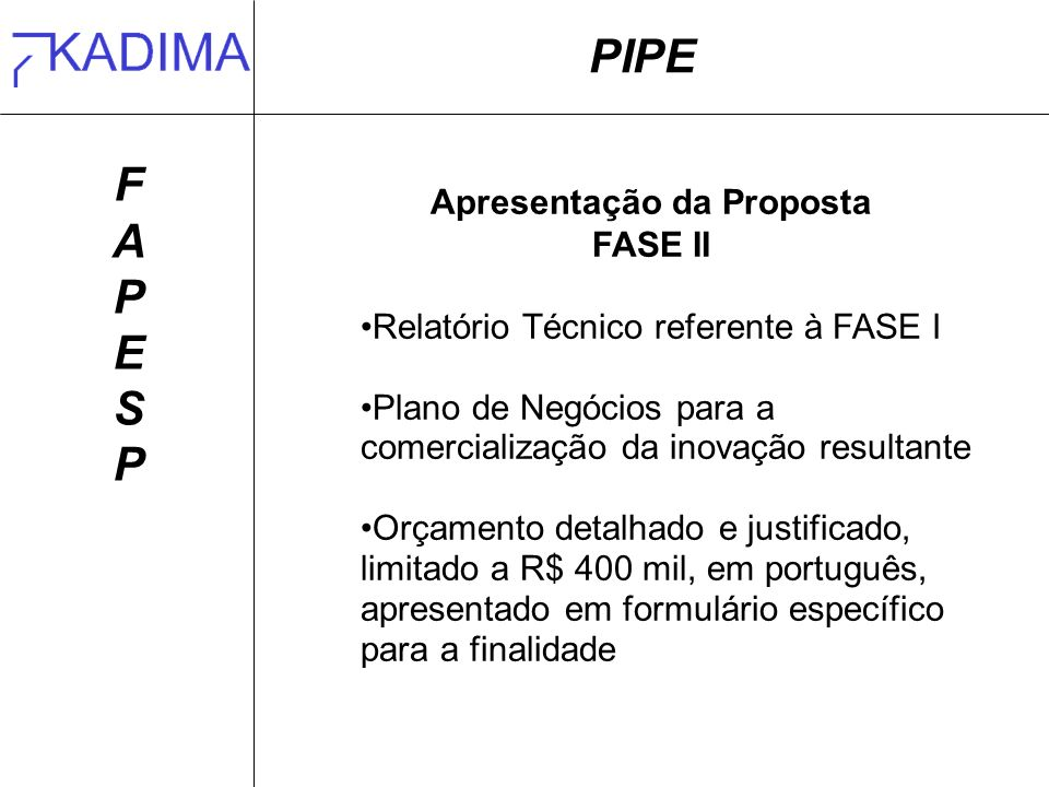 PIPE FAPESPFAPESP Apresentação da Proposta FASE II Relatório Técnico referente à FASE I Plano de Negócios para a comercialização da inovação resultante Orçamento detalhado e justificado, limitado a R$ 400 mil, em português, apresentado em formulário específico para a finalidade