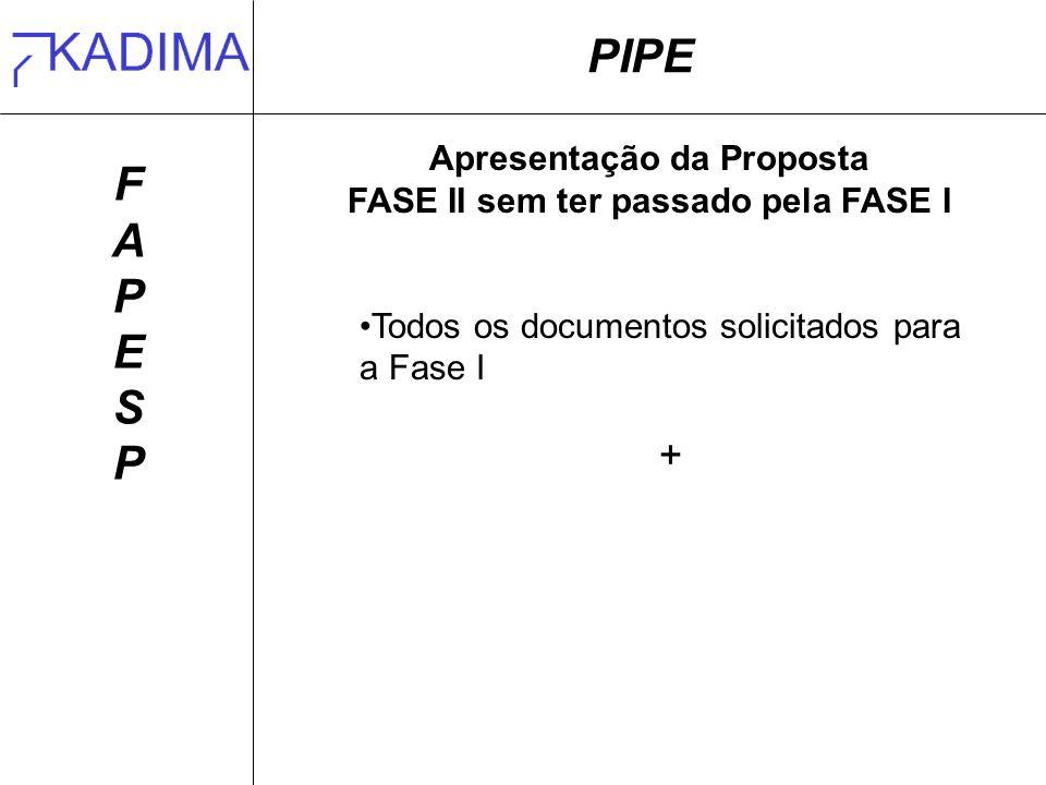 PIPE FAPESPFAPESP Apresentação da Proposta FASE II sem ter passado pela FASE I Todos os documentos solicitados para a Fase I +