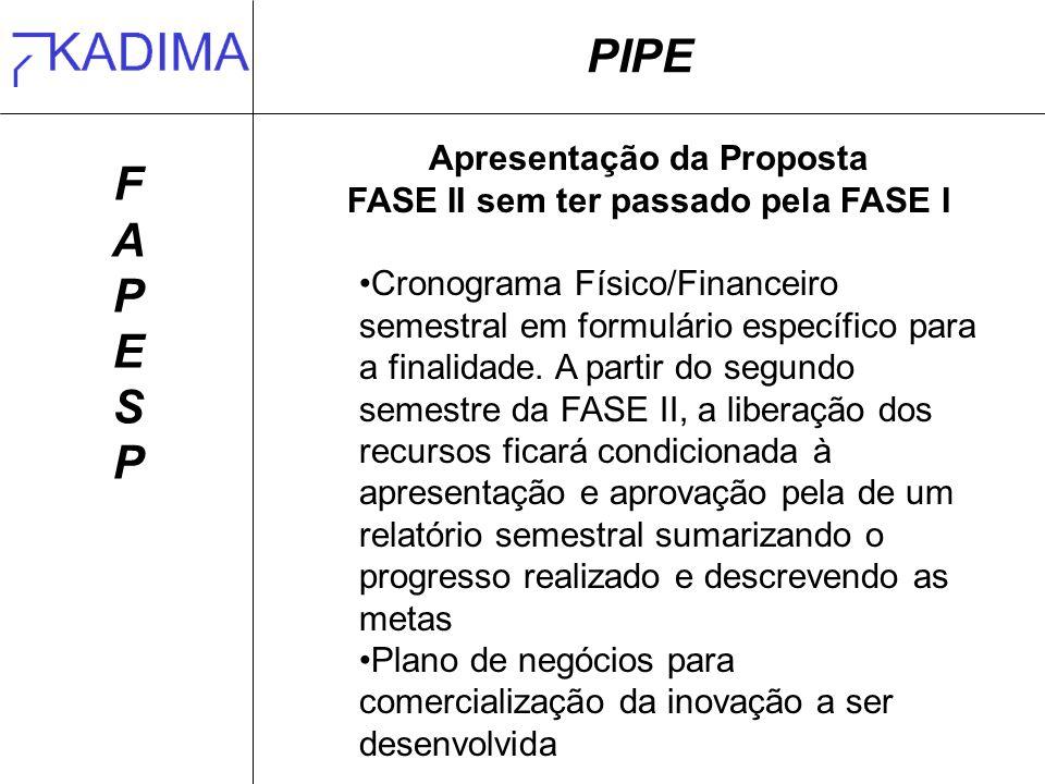 PIPE FAPESPFAPESP Apresentação da Proposta FASE II sem ter passado pela FASE I Cronograma Físico/Financeiro semestral em formulário específico para a finalidade.