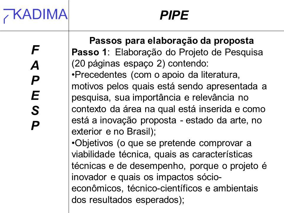 PIPE FAPESPFAPESP Passos para elaboração da proposta Passo 1: Elaboração do Projeto de Pesquisa (20 páginas espaço 2) contendo: Precedentes (com o apoio da literatura, motivos pelos quais está sendo apresentada a pesquisa, sua importância e relevância no contexto da área na qual está inserida e como está a inovação proposta - estado da arte, no exterior e no Brasil); Objetivos (o que se pretende comprovar a viabilidade técnica, quais as características técnicas e de desempenho, porque o projeto é inovador e quais os impactos sócio- econômicos, técnico-científicos e ambientais dos resultados esperados);