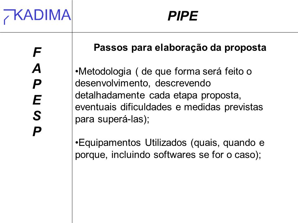 PIPE FAPESPFAPESP Passos para elaboração da proposta Metodologia ( de que forma será feito o desenvolvimento, descrevendo detalhadamente cada etapa pr