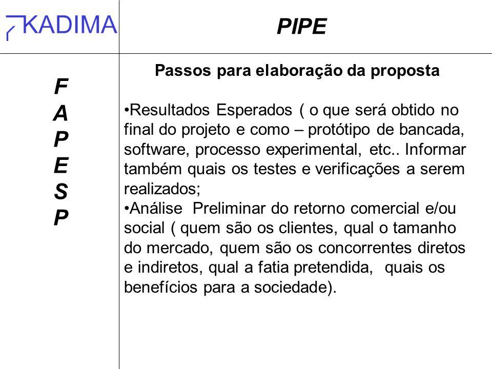 PIPE FAPESPFAPESP Passos para elaboração da proposta Resultados Esperados ( o que será obtido no final do projeto e como – protótipo de bancada, software, processo experimental, etc..