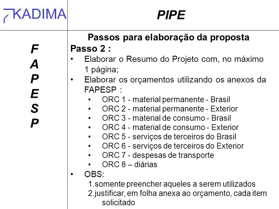 PIPE FAPESPFAPESP Passos para elaboração da proposta Passo 2 : Elaborar o Resumo do Projeto com, no máximo 1 página; Elaborar os orçamentos utilizando os anexos da FAPESP : ORC 1 - material permanente - Brasil ORC 2 - material permanente - Exterior ORC 3 - material de consumo - Brasil ORC 4 - material de consumo - Exterior ORC 5 - serviços de terceiros do Brasil ORC 6 - serviços de terceiros do Exterior ORC 7 - despesas de transporte ORC 8 – diárias OBS: 1.somente preencher aqueles a serem utilizados 2.justificar, em folha anexa ao orçamento, cada item solicitado