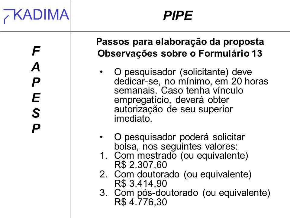 PIPE FAPESPFAPESP Passos para elaboração da proposta Observações sobre o Formulário 13 O pesquisador (solicitante) deve dedicar-se, no mínimo, em 20 horas semanais.