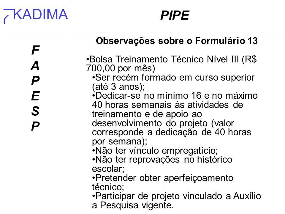 PIPE FAPESPFAPESP Observações sobre o Formulário 13 Bolsa Treinamento Técnico Nível III (R$ 700,00 por mês) Ser recém formado em curso superior (até 3