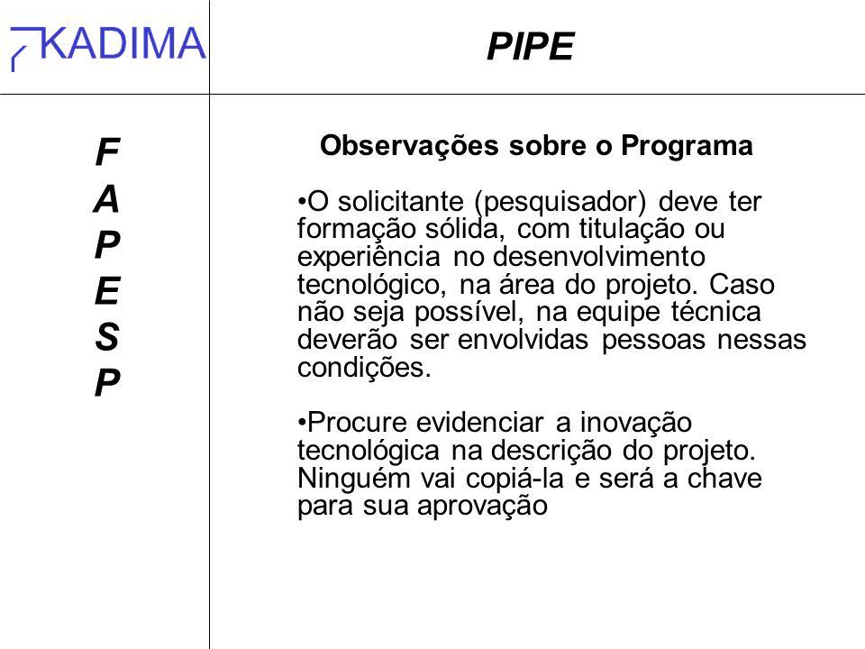 PIPE FAPESPFAPESP Observações sobre o Programa O solicitante (pesquisador) deve ter formação sólida, com titulação ou experiência no desenvolvimento tecnológico, na área do projeto.
