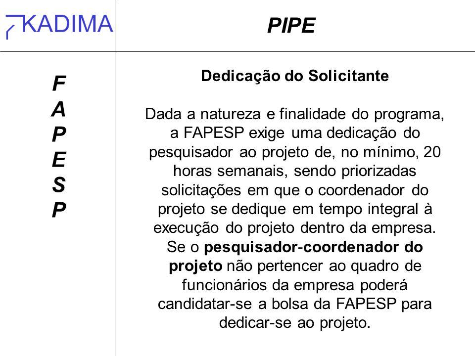 PIPE FAPESPFAPESP Dedicação do Solicitante Dada a natureza e finalidade do programa, a FAPESP exige uma dedicação do pesquisador ao projeto de, no mín
