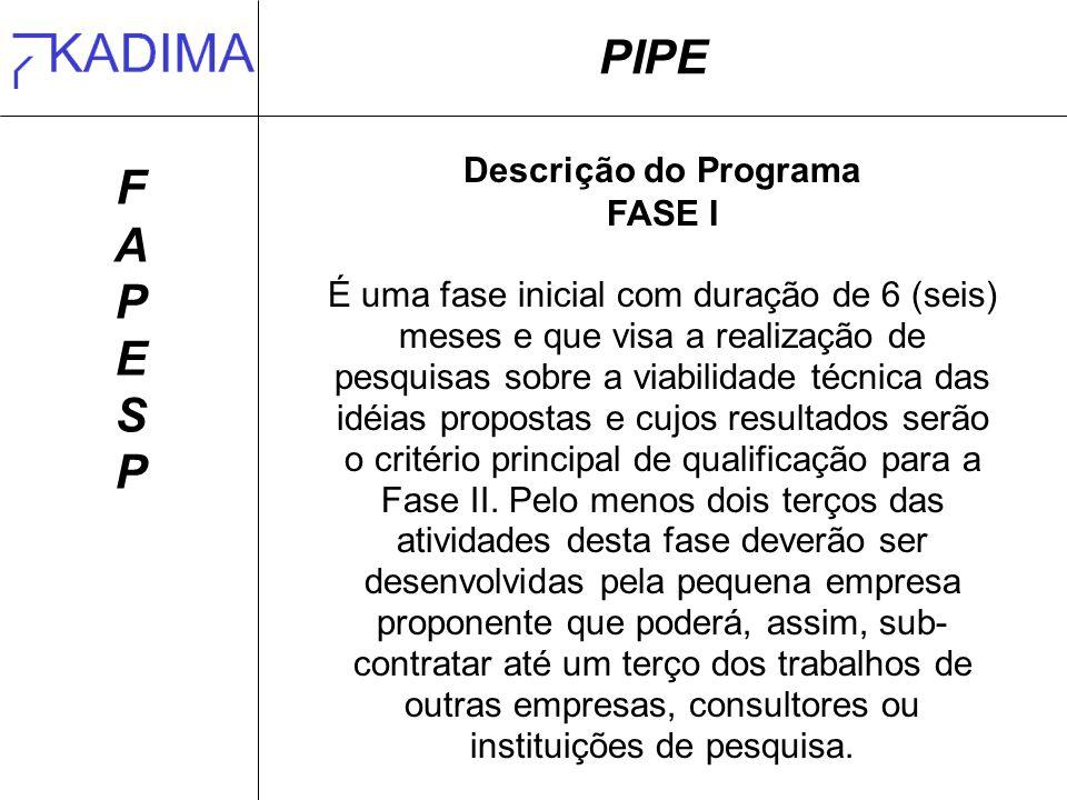 PIPE FAPESPFAPESP Descrição do Programa FASE I É uma fase inicial com duração de 6 (seis) meses e que visa a realização de pesquisas sobre a viabilidade técnica das idéias propostas e cujos resultados serão o critério principal de qualificação para a Fase II.