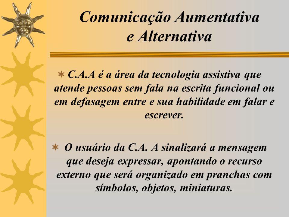 Comunicação Aumentativa e Alternativa C.A.A é a área da tecnologia assistiva que atende pessoas sem fala na escrita funcional ou em defasagem entre e sua habilidade em falar e escrever.
