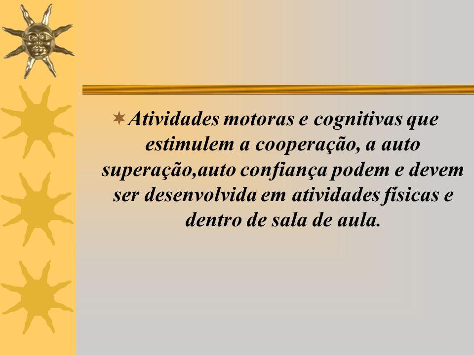 Atividades motoras e cognitivas que estimulem a cooperação, a auto superação,auto confiança podem e devem ser desenvolvida em atividades físicas e dentro de sala de aula.