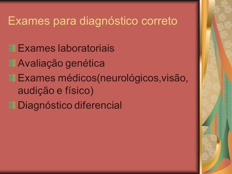 Exames para diagnóstico correto Exames laboratoriais Avaliação genética Exames médicos(neurológicos,visão, audição e físico) Diagnóstico diferencial
